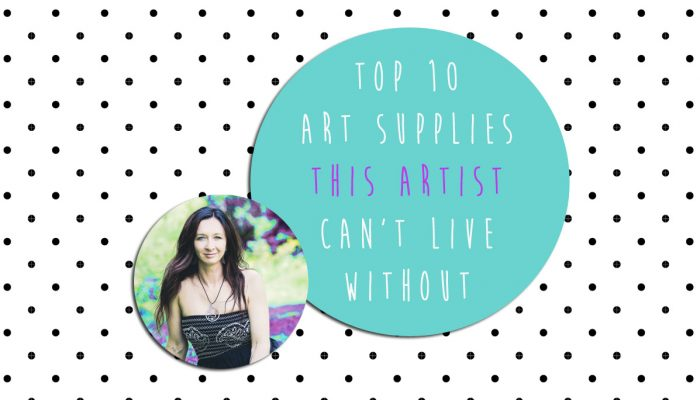Top 10 Art Supplies I Can't Live Without